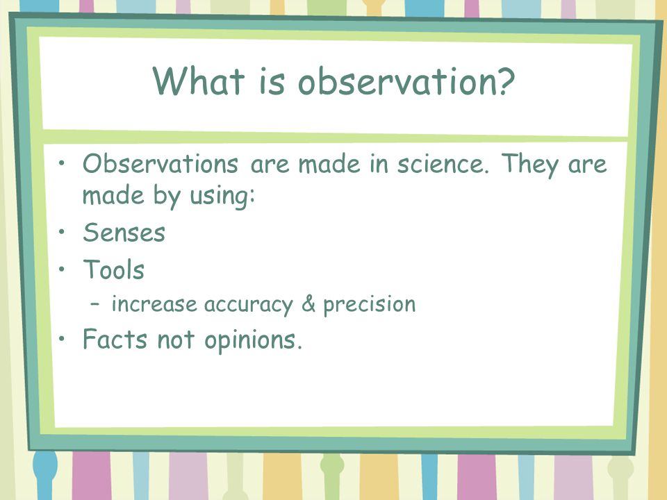 What is observation Observations are made in science. They are made by using: Senses. Tools. increase accuracy & precision.