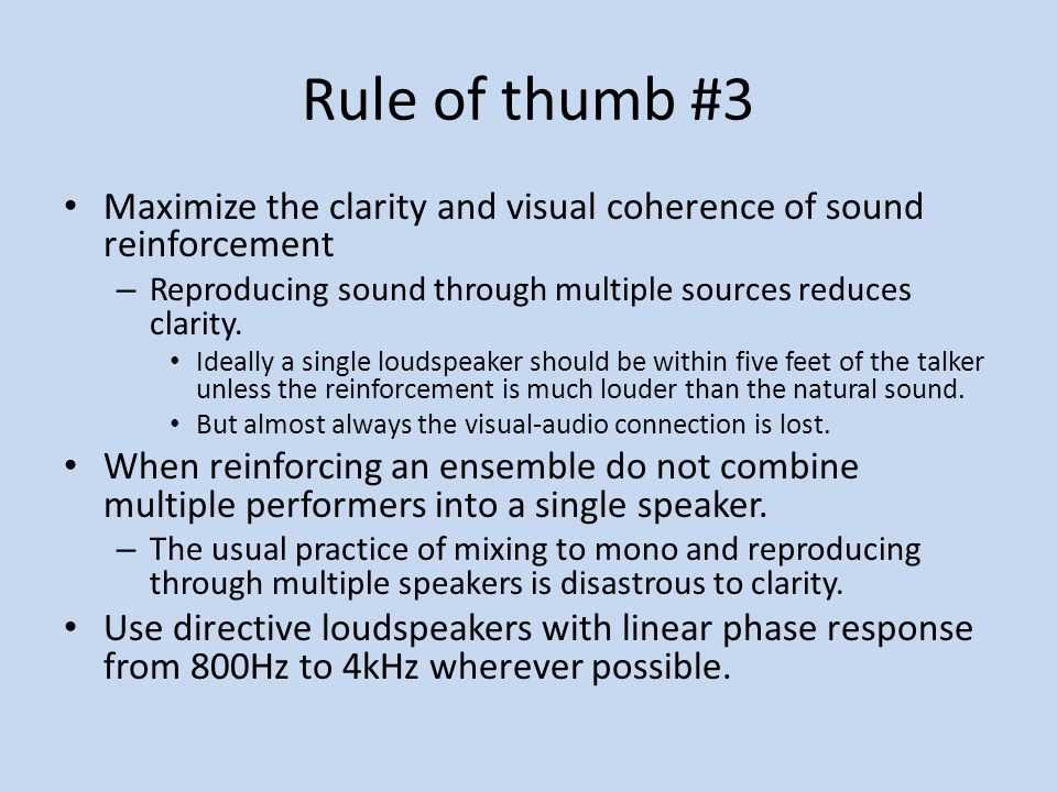 Rule of thumb #3 Maximize the clarity and visual coherence of sound reinforcement. Reproducing sound through multiple sources reduces clarity.