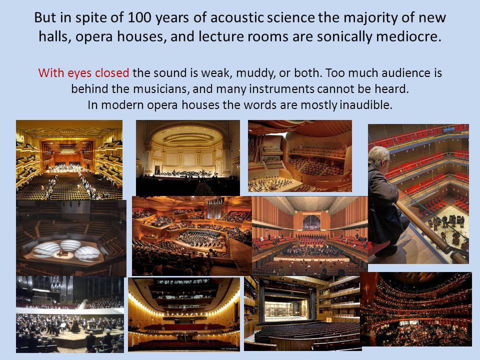 But in spite of 100 years of acoustic science the majority of new halls, opera houses, and lecture rooms are sonically mediocre.