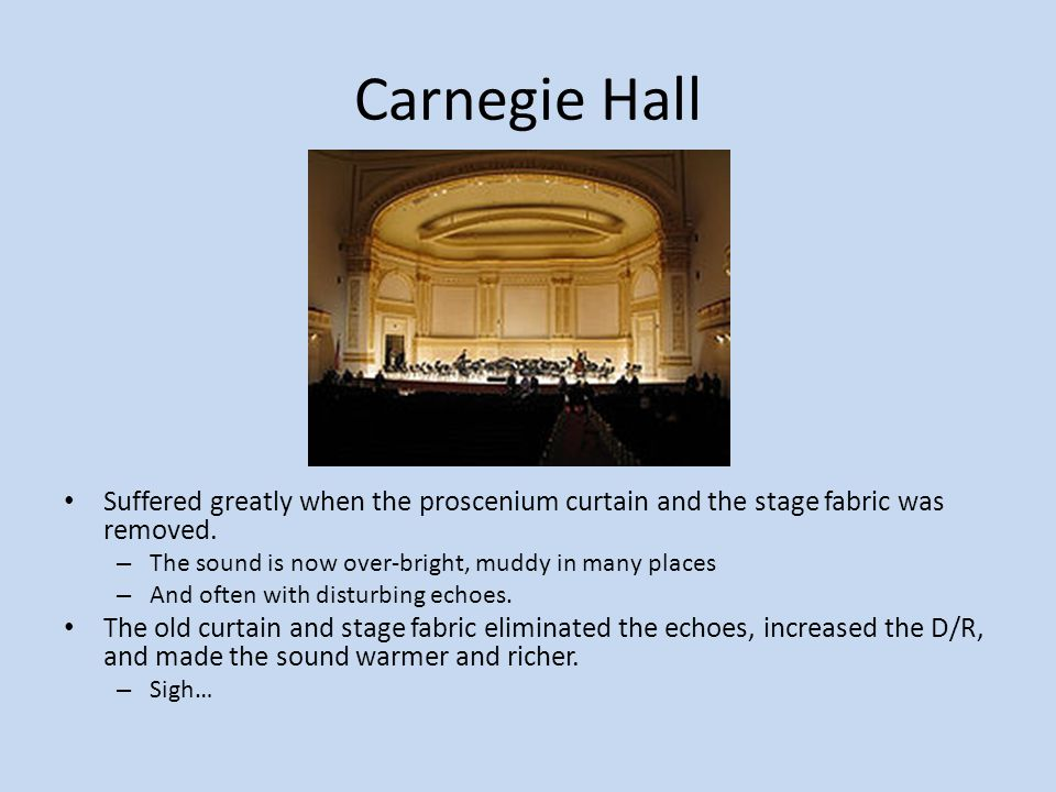 Carnegie Hall Suffered greatly when the proscenium curtain and the stage fabric was removed. The sound is now over-bright, muddy in many places.