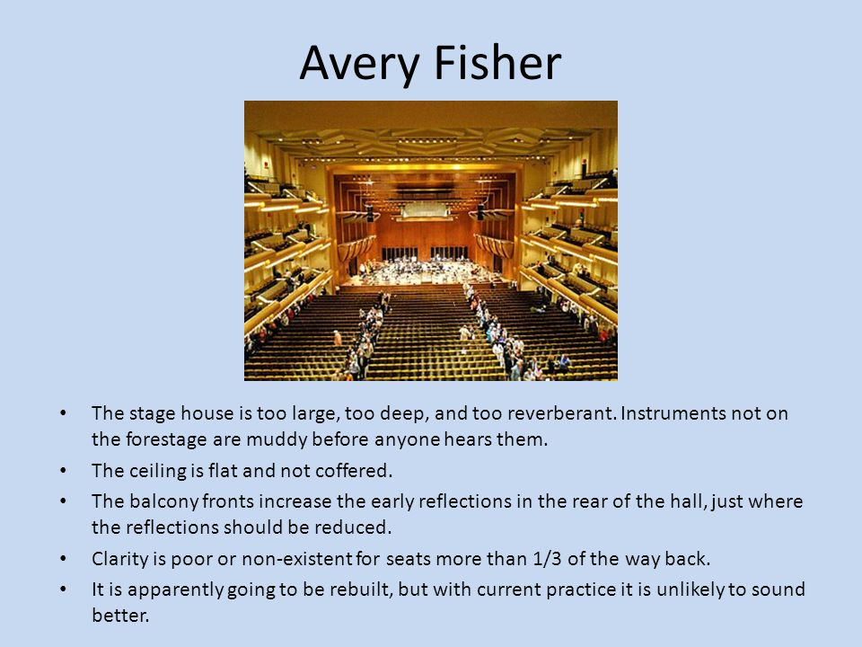 Avery Fisher The stage house is too large, too deep, and too reverberant. Instruments not on the forestage are muddy before anyone hears them.