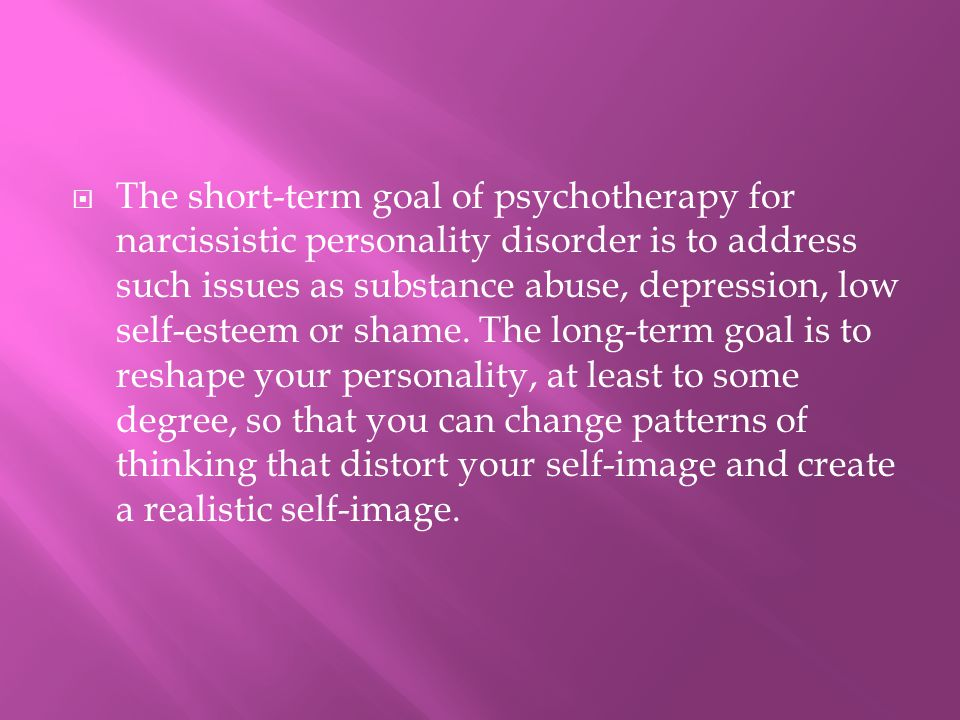 The short-term goal of psychotherapy for narcissistic personality disorder is to address such issues as substance abuse, depression, low self-esteem or shame.