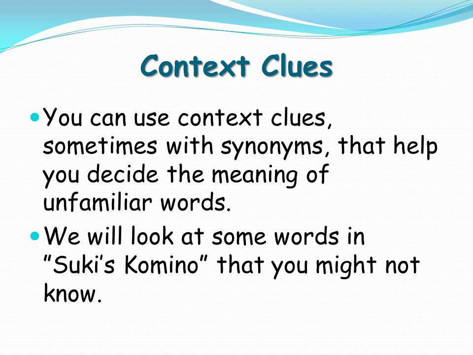 Context Clues You can use context clues, sometimes with synonyms, that help you decide the meaning of unfamiliar words.