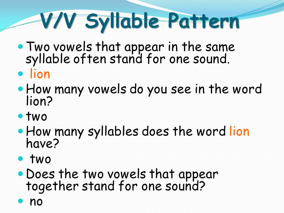 V/V Syllable Pattern Two vowels that appear in the same syllable often stand for one sound. lion. How many vowels do you see in the word lion
