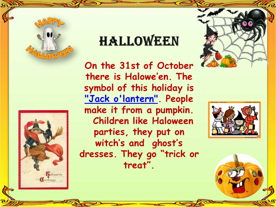 Halloween On the 31st of October there is Halowe'en. The symbol of this holiday is Jack o lantern . People make it from a pumpkin.