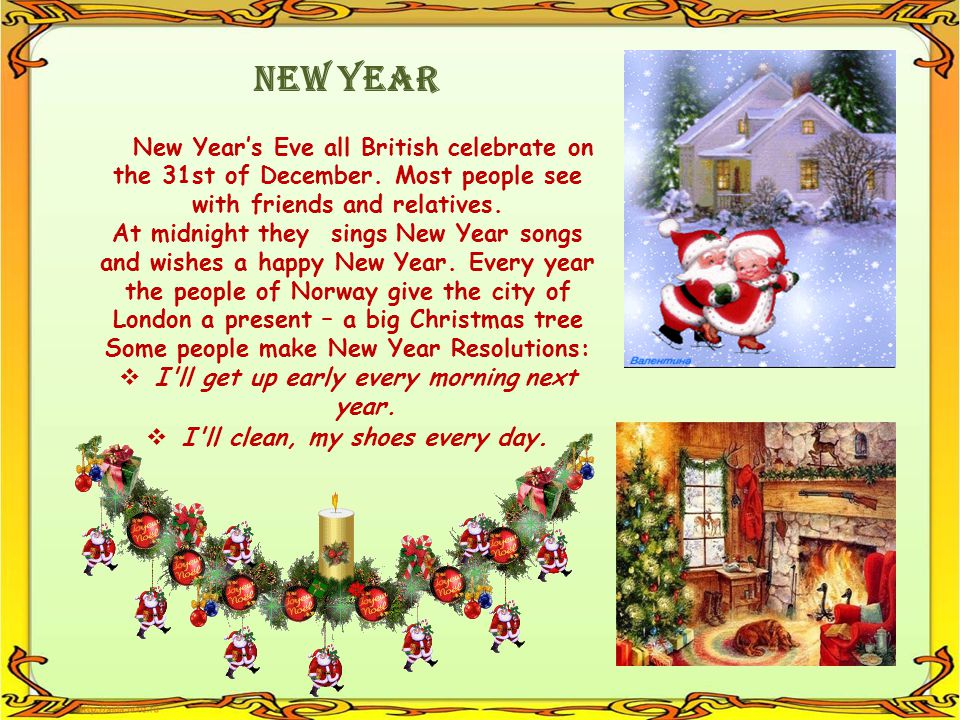 New Year New Year's Eve all British celebrate on the 31st of December. Most people see with friends and relatives.