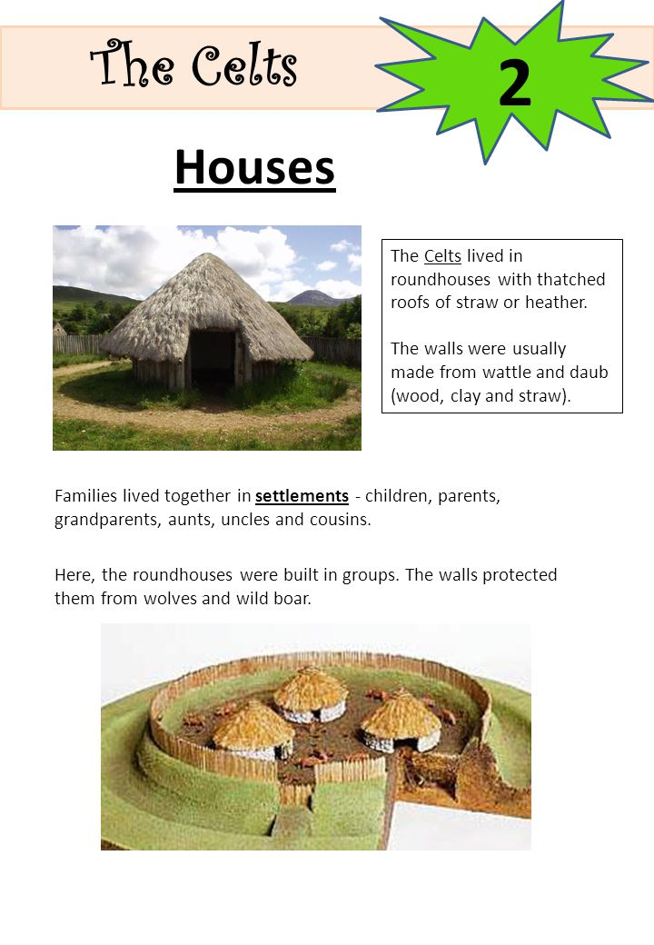 The Celts 2. Houses. The Celts lived in roundhouses with thatched roofs of straw or heather.