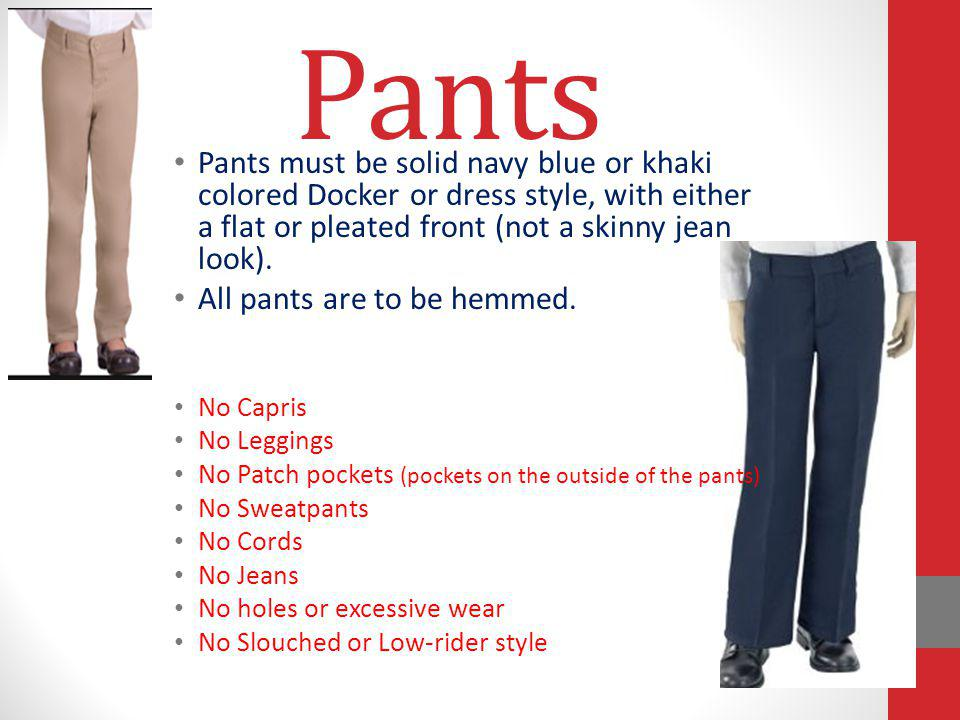 Pants Pants must be solid navy blue or khaki colored Docker or dress style, with either a flat or pleated front (not a skinny jean look).
