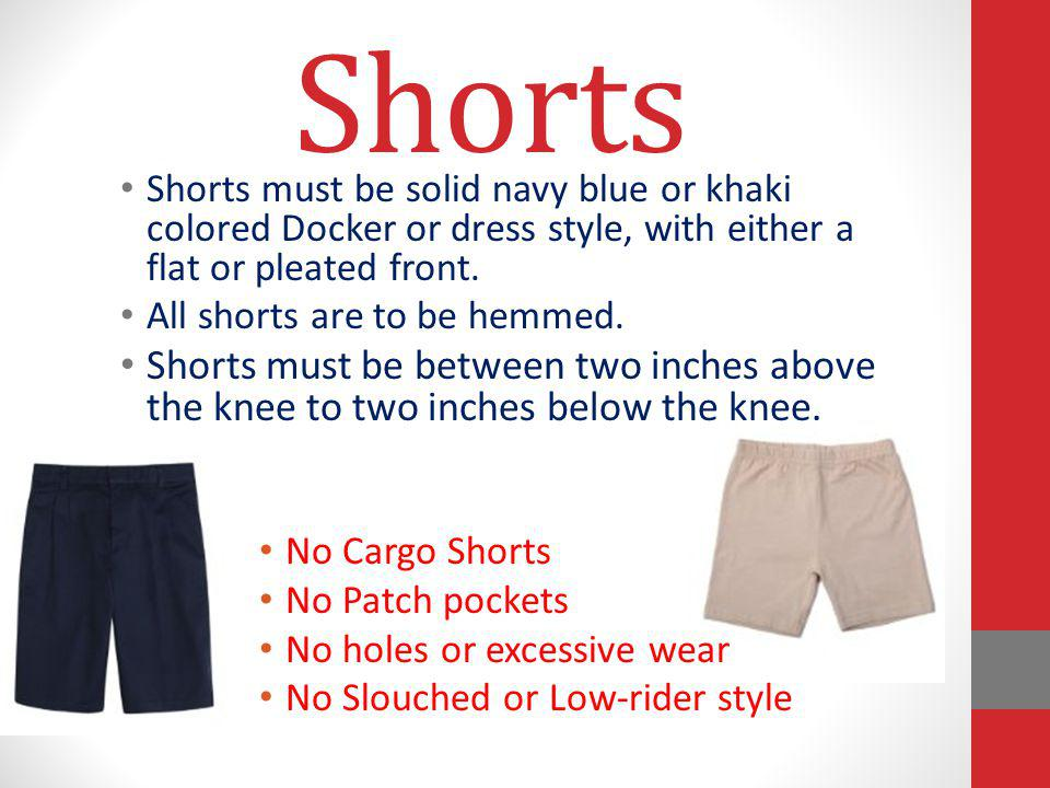 Shorts Shorts must be solid navy blue or khaki colored Docker or dress style, with either a flat or pleated front.