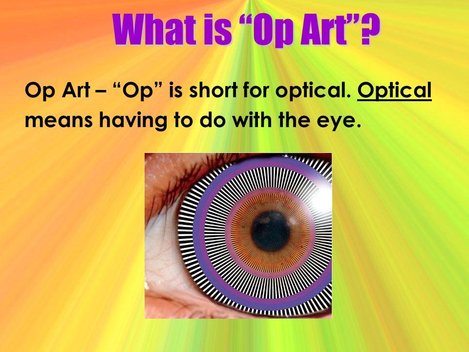 What is Op Art Op Art – Op is short for optical. Optical