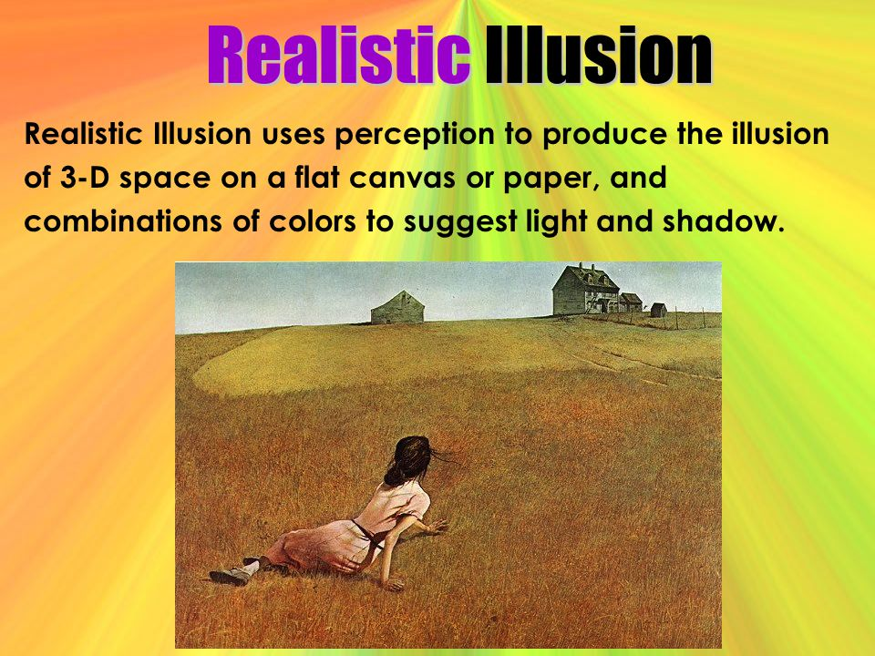 Realistic Illusion Realistic Illusion uses perception to produce the illusion. of 3-D space on a flat canvas or paper, and.