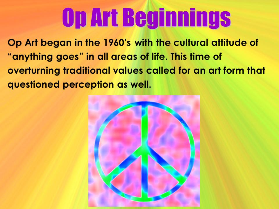 Op Art Beginnings Op Art began in the 1960's with the cultural attitude of. anything goes in all areas of life. This time of.
