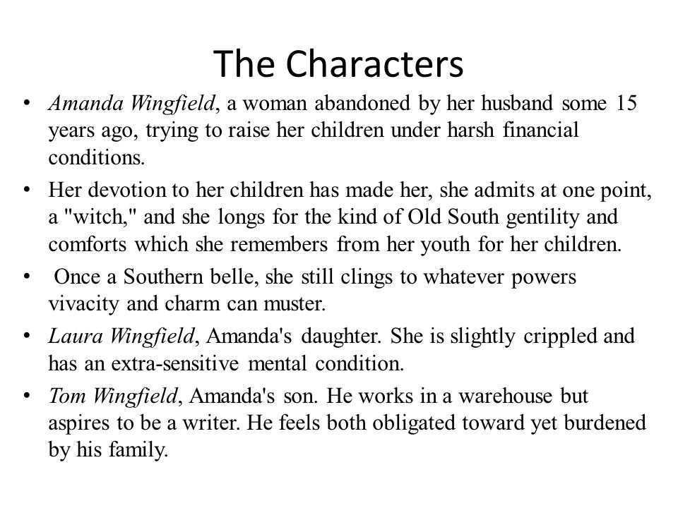 The Characters Amanda Wingfield, a woman abandoned by her husband some 15 years ago, trying to raise her children under harsh financial conditions.