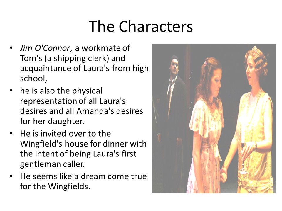 The Characters Jim O Connor, a workmate of Tom s (a shipping clerk) and acquaintance of Laura s from high school,