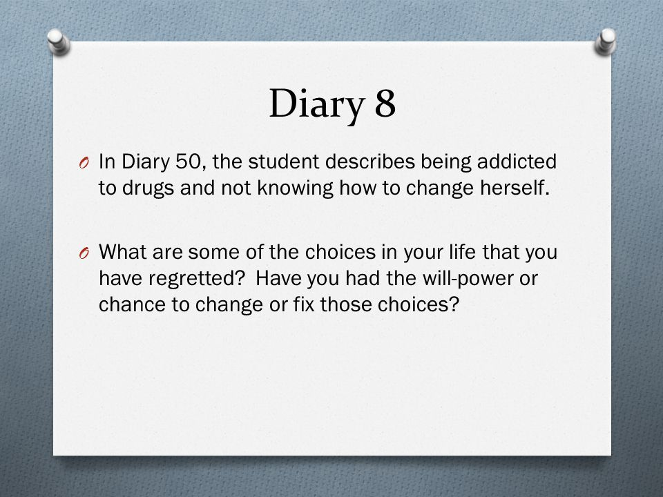 Diary 8 In Diary 50, the student describes being addicted to drugs and not knowing how to change herself.