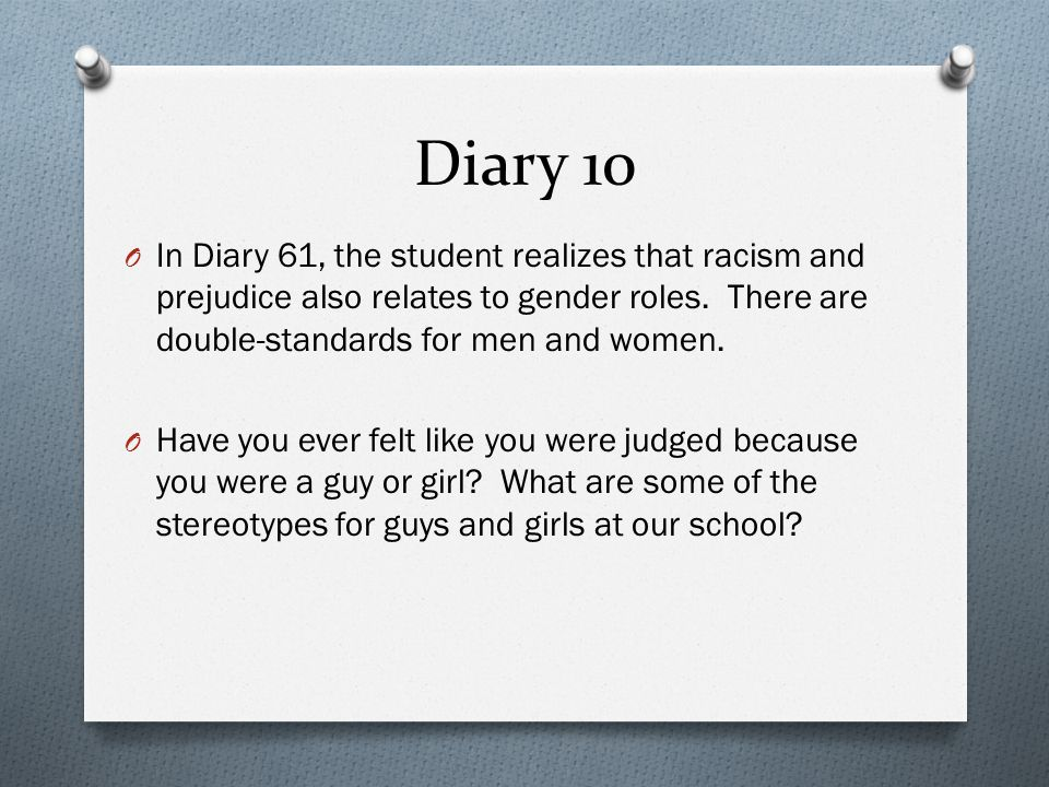Diary 10 In Diary 61, the student realizes that racism and prejudice also relates to gender roles. There are double-standards for men and women.