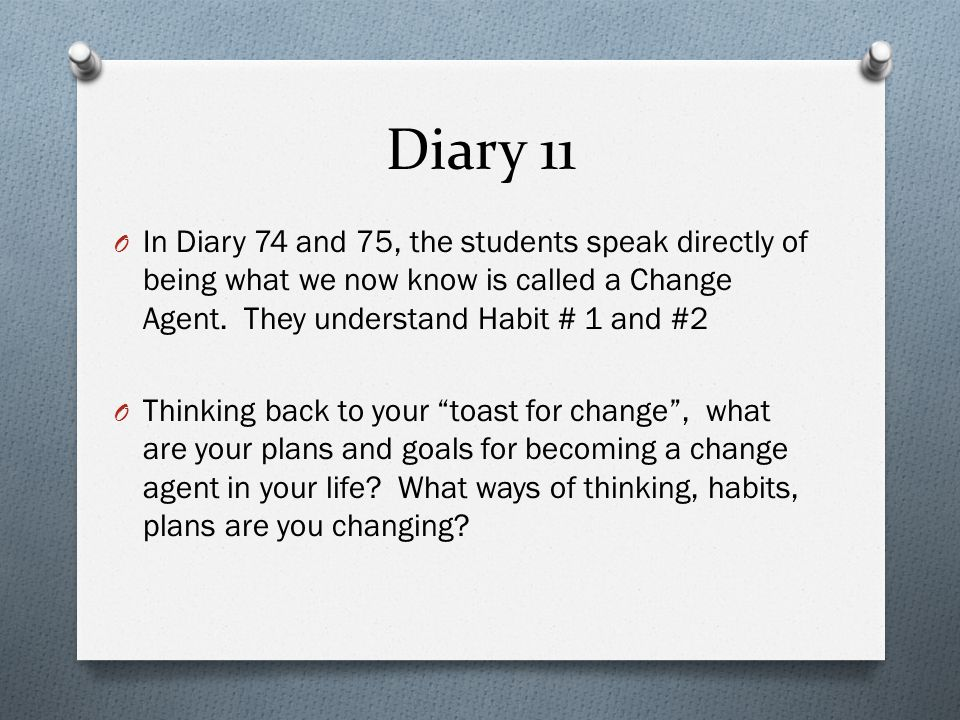 Diary 11 In Diary 74 and 75, the students speak directly of being what we now know is called a Change Agent. They understand Habit # 1 and #2.