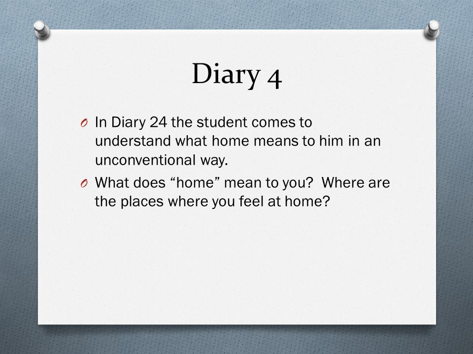 Diary 4 In Diary 24 the student comes to understand what home means to him in an unconventional way.