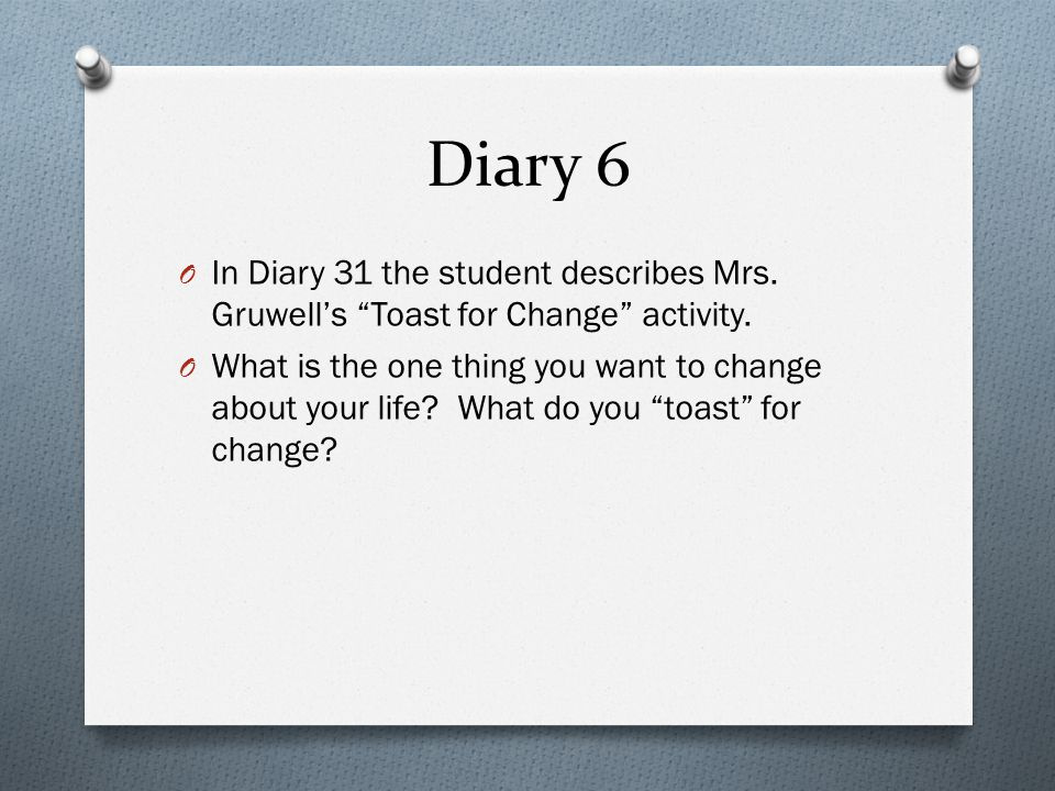 Diary 6 In Diary 31 the student describes Mrs. Gruwell's Toast for Change activity.
