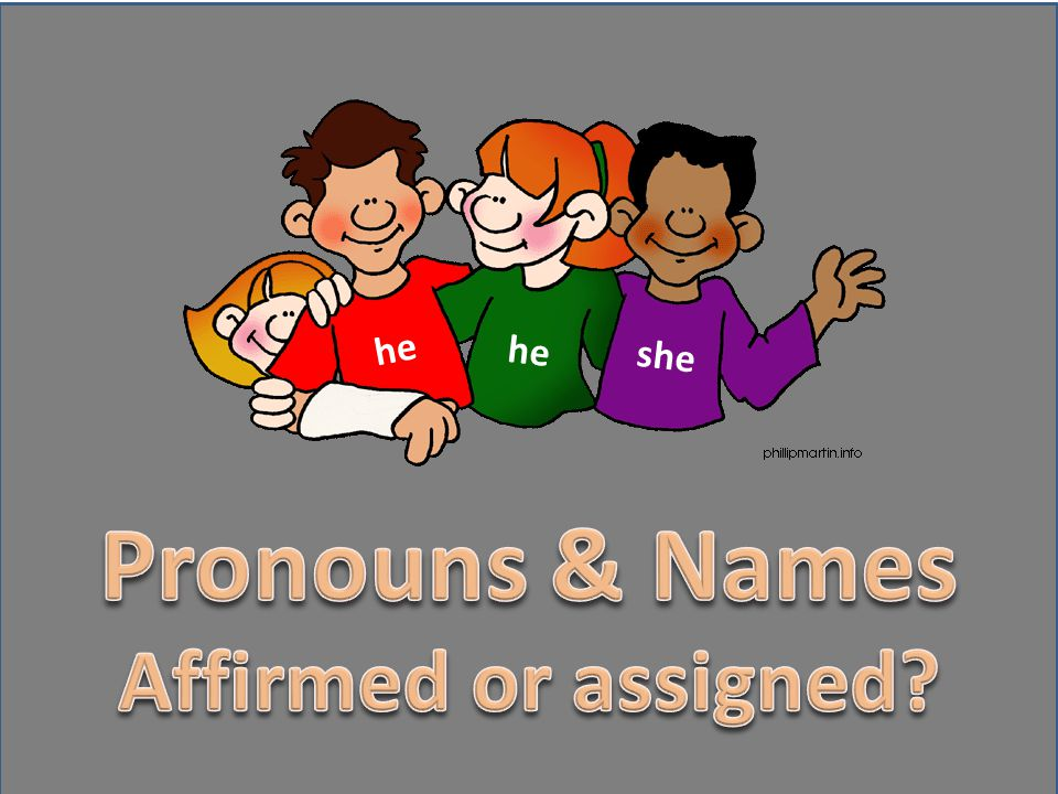 he he she Pronouns & Names Affirmed or assigned