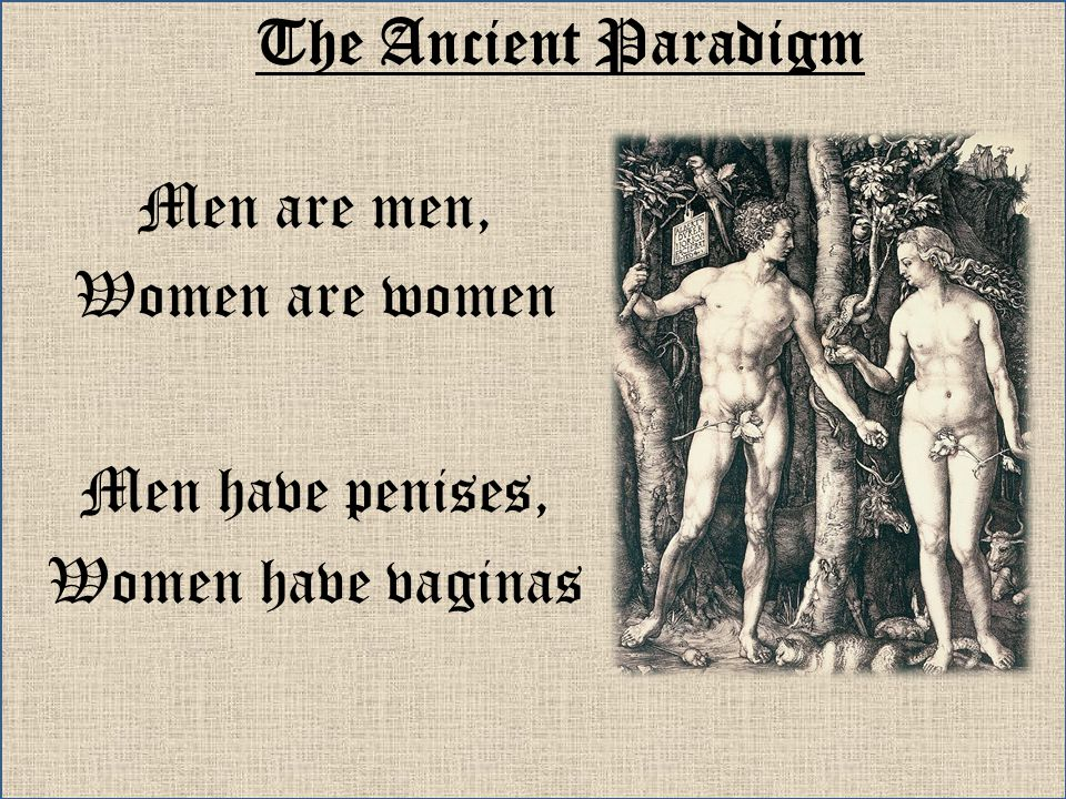 The Ancient Paradigm Men are men, Women are women Men have penises,