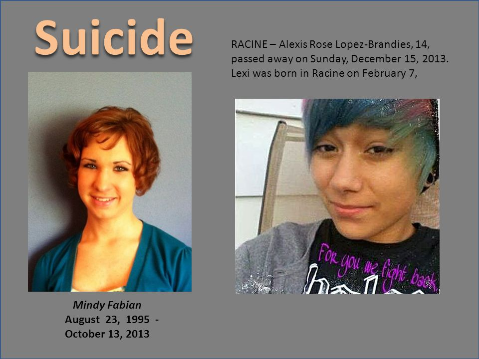 Suicide RACINE – Alexis Rose Lopez-Brandies, 14, passed away on Sunday, December 15, 2013. Lexi was born in Racine on February 7,