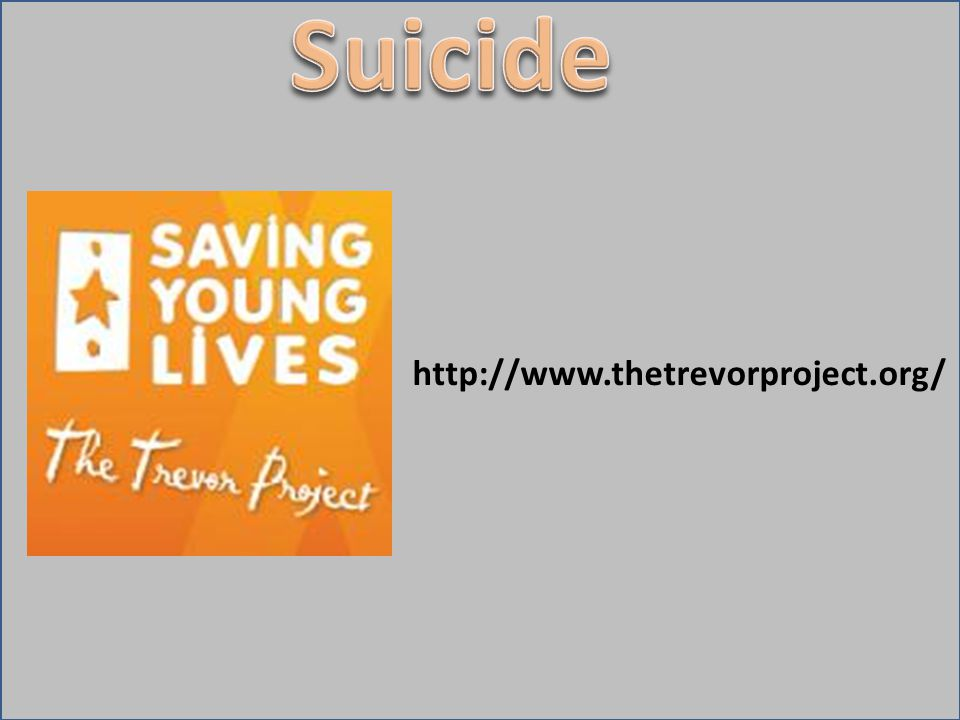 Suicide http://www.thetrevorproject.org/