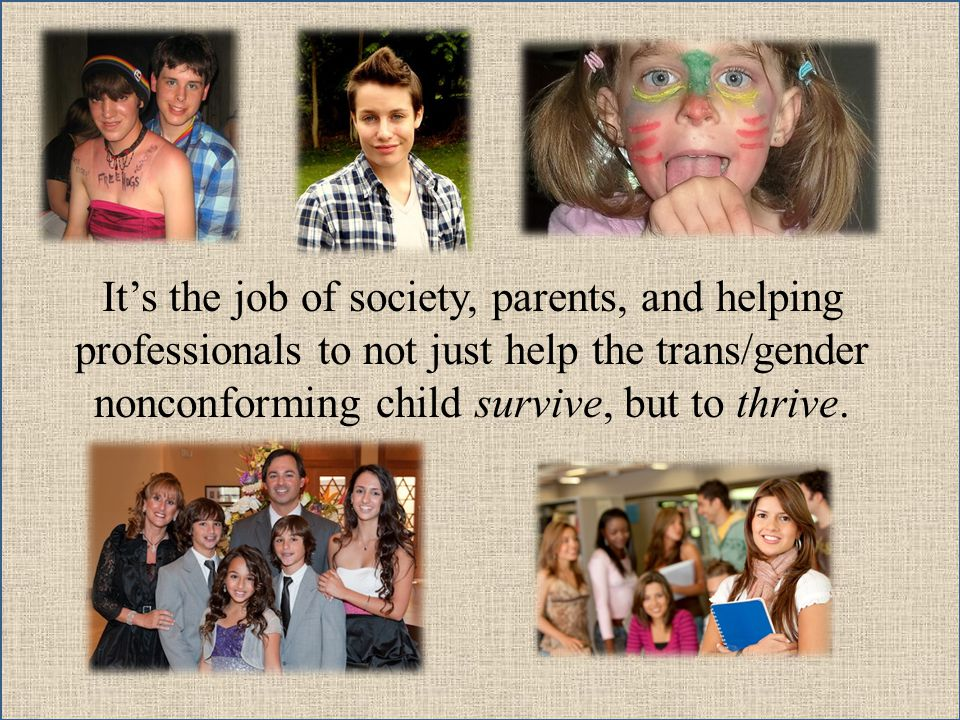It's the job of society, parents, and helping professionals to not just help the trans/gender nonconforming child survive, but to thrive.