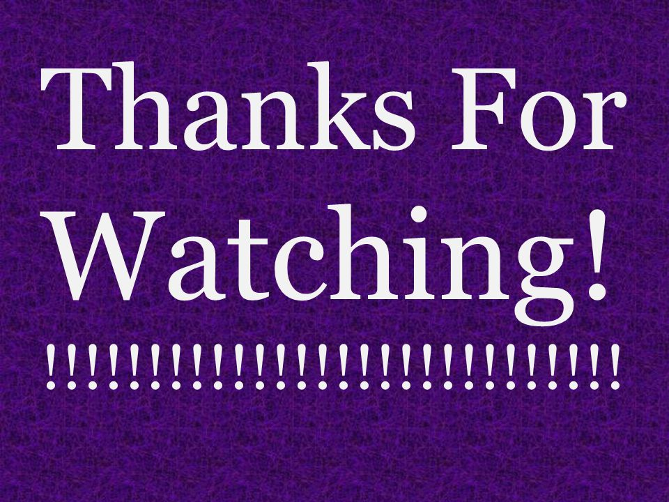 Thanks For Watching! !!!!!!!!!!!!!!!!!!!!!!!!!!!!