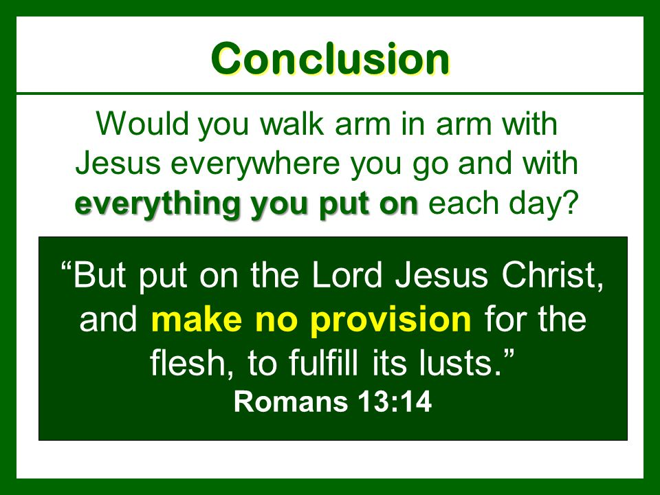 Conclusion Would you walk arm in arm with Jesus everywhere you go and with everything you put on each day