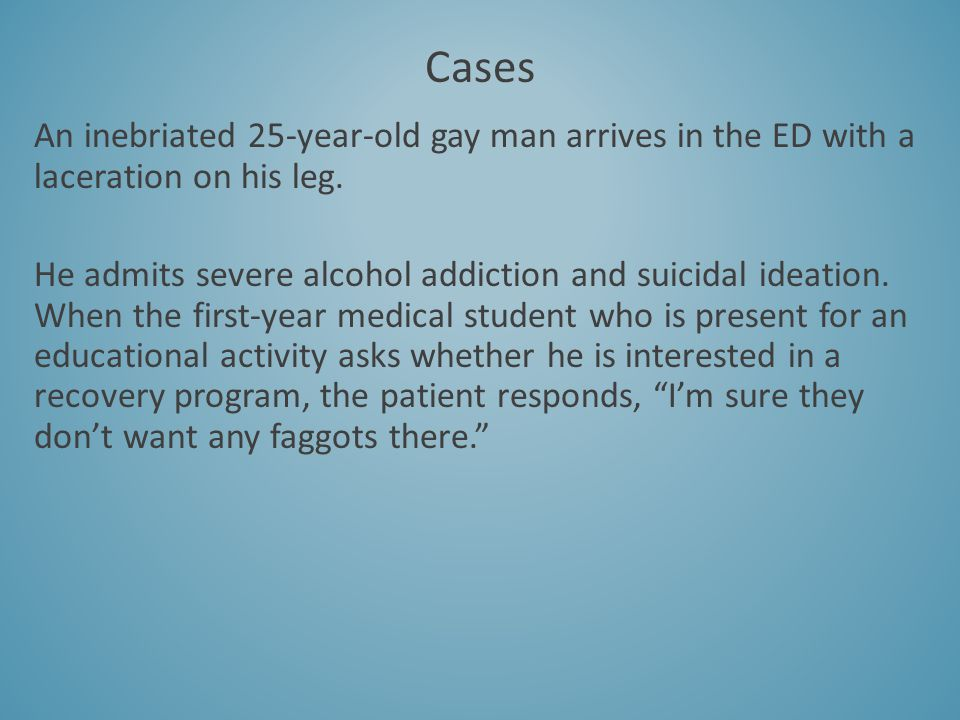 Cases An inebriated 25-year-old gay man arrives in the ED with a laceration on his leg.