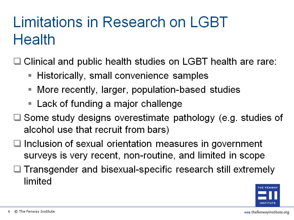 As mentioned previously, the majority of research on LGBT populations has focused on HIV/AIDS risk and treatment in gay/bisexual men. Funding for epidemiologic and clinical research on other health concerns of LGBT populations has thus far been limited. Societal bias and stigma associated with homosexuality/bisexuality, same-gender sexual behavior, and transgender identity have further restricted the ability of researchers and government surveys to access LGBT populations for surveys and studies. As a result, relatively few studies on LGBT health concerns have been conducted, and many of these studies have had to use small, convenience samples, thus limiting the generalizability of research findings, and sometimes overestimating disease and other pathology estimates (for example, studies of alcohol use that sampled men in bars).