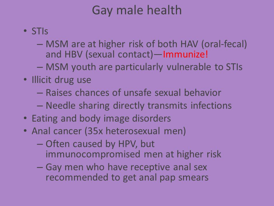 Gay male health STIs. MSM are at higher risk of both HAV (oral-fecal) and HBV (sexual contact)—Immunize!