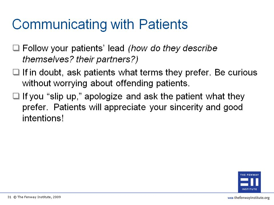 Communication with LGBT patients in a manner that is culturally sensitive is not difficult if you listen to how your patients describe themselves and their partners, and then follow their lead. If in doubt of how to refer to your patient's sexual identity or partner, it is okay to ask the patient what terms they prefer to use.