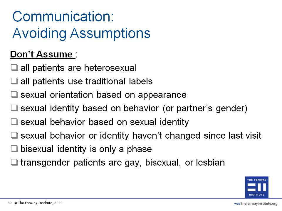 Another key to positive communication with LGBT patients is to avoid assumptions related to sexual and gender identity, sexual behavior, and attractions.