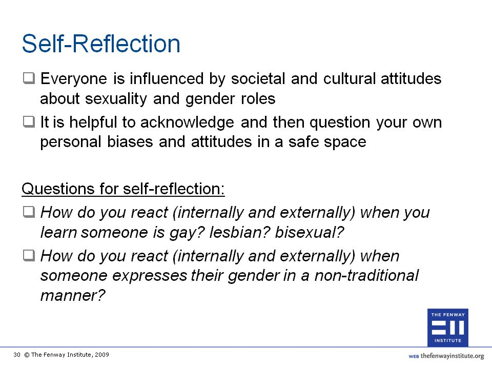 Negative attitudes toward LGBT people are common: clinicians are subject to the same societal influences as everyone else and are vulnerable to believing stereotypes and making assumptions. A helpful exercise in examining one's own beliefs is to reflect on your own reactions when someone -- a patient, colleague, friend, etc. -- tells you/has told you they are LGB or T. Exercises such as this can stimulate us to think about our deepest internal reactions to people of difference. It is easy to see how personal biases, even the ones we wish to dispose of, can interfere with the process of truly understanding a patient and establishing empathy during a clinical encounter.