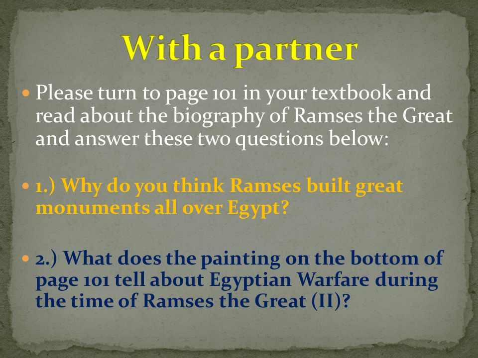 With a partner Please turn to page 101 in your textbook and read about the biography of Ramses the Great and answer these two questions below: