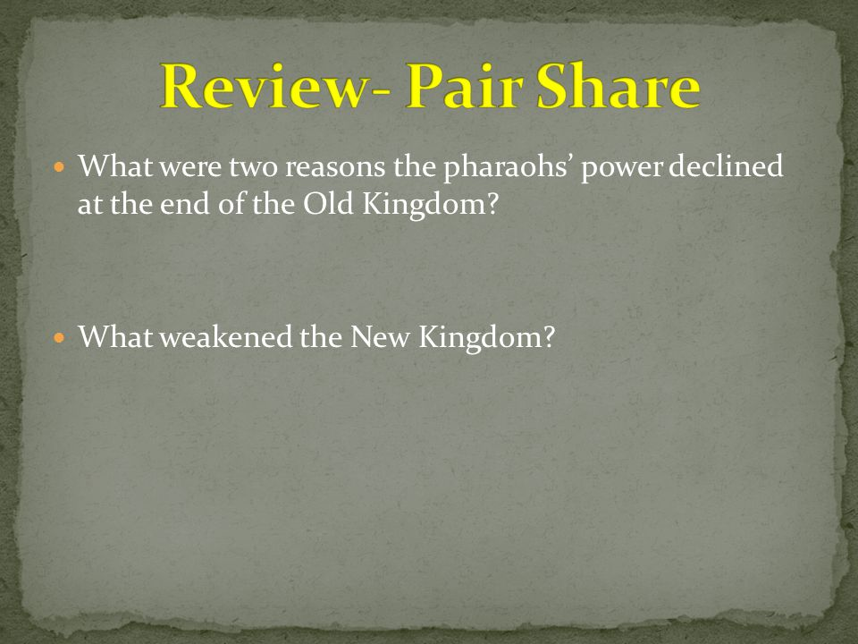 Review- Pair Share What were two reasons the pharaohs' power declined at the end of the Old Kingdom