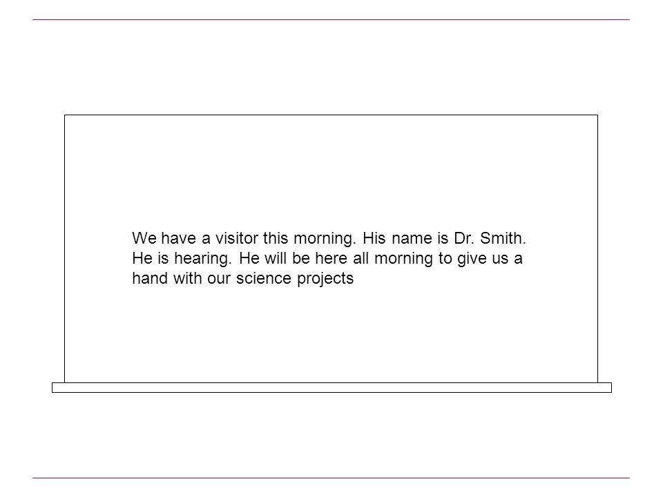 We have a visitor this morning. His name is Dr. Smith. He is hearing