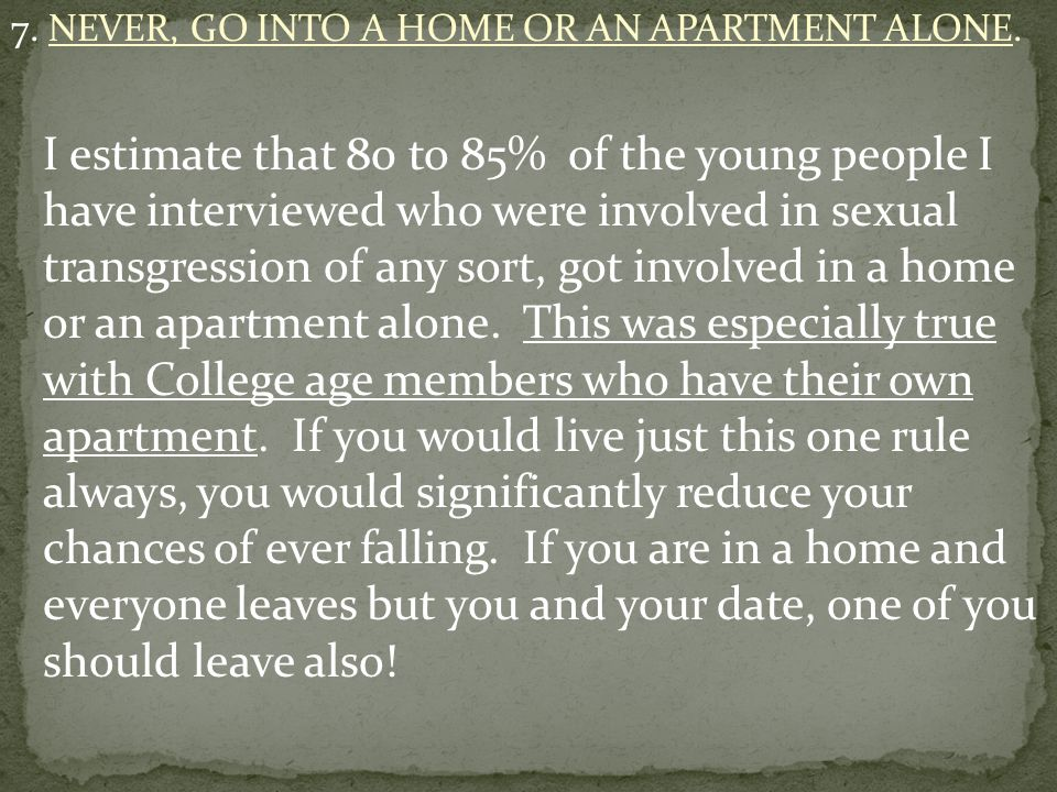 7. NEVER, GO INTO A HOME OR AN APARTMENT ALONE.