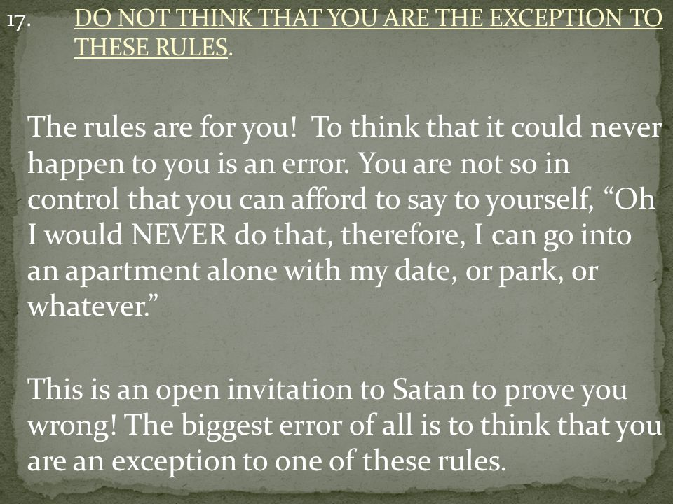 17. DO NOT THINK THAT YOU ARE THE EXCEPTION TO THESE RULES.