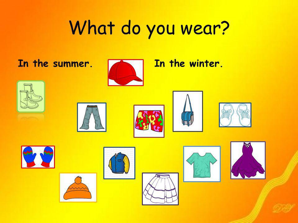 What do you wear In the summer. In the winter.