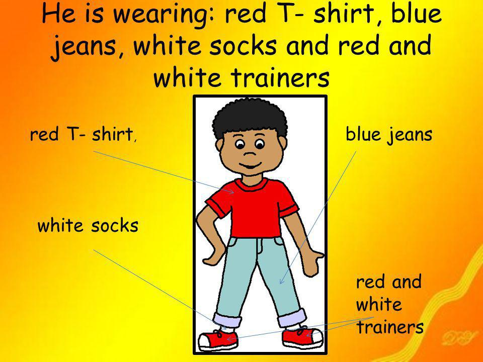 He is wearing: red T- shirt, blue jeans, white socks and red and white trainers