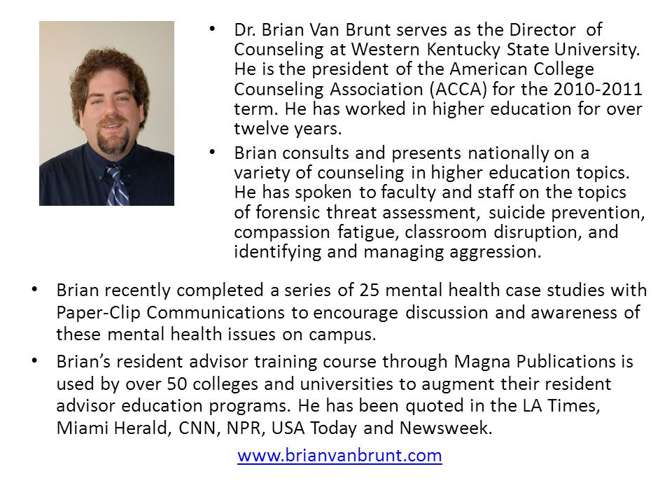 Dr. Brian Van Brunt serves as the Director of Counseling at Western Kentucky State University. He is the president of the American College Counseling Association (ACCA) for the 2010-2011 term. He has worked in higher education for over twelve years.