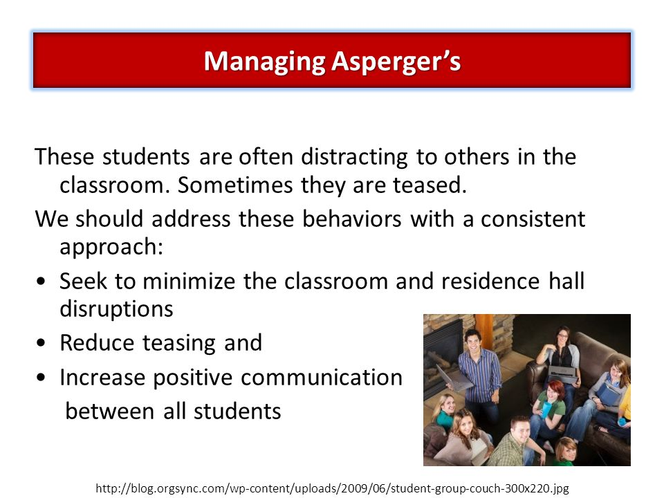 Managing Asperger's These students are often distracting to others in the classroom. Sometimes they are teased.
