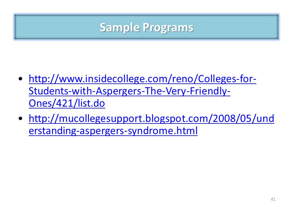 Sample Programs http://www.insidecollege.com/reno/Colleges-for-Students-with-Aspergers-The-Very-Friendly-Ones/421/list.do.