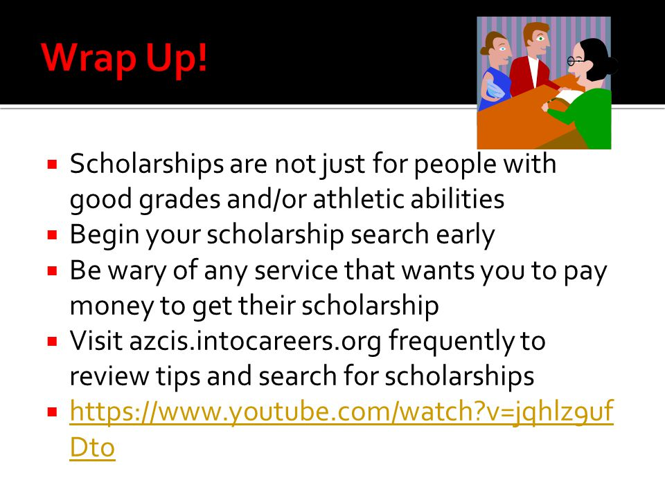 Wrap Up! Scholarships are not just for people with good grades and/or athletic abilities. Begin your scholarship search early.