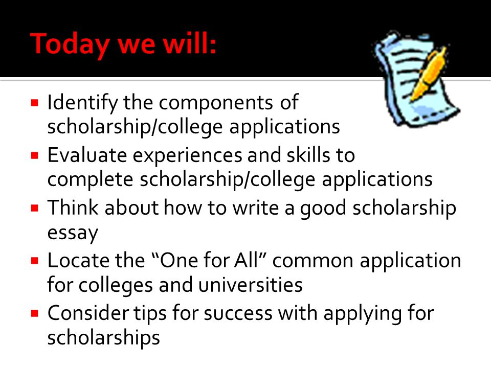 Today we will: Identify the components of scholarship/college applications.