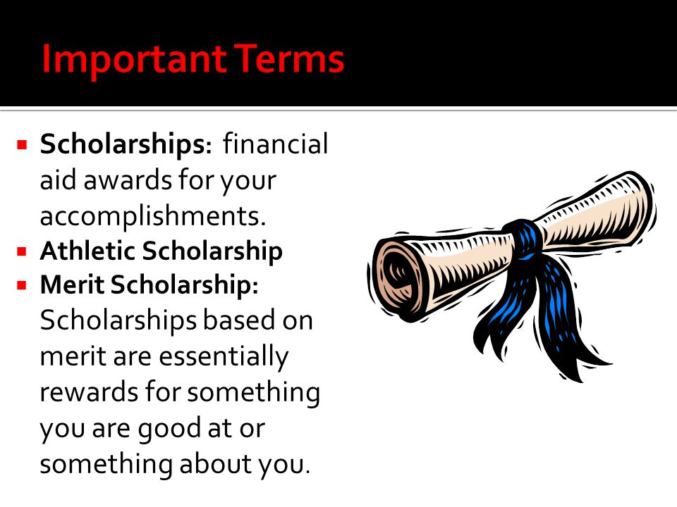 Important Terms Scholarships: financial aid awards for your accomplishments. Athletic Scholarship.