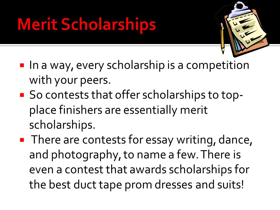 Merit Scholarships In a way, every scholarship is a competition with your peers.